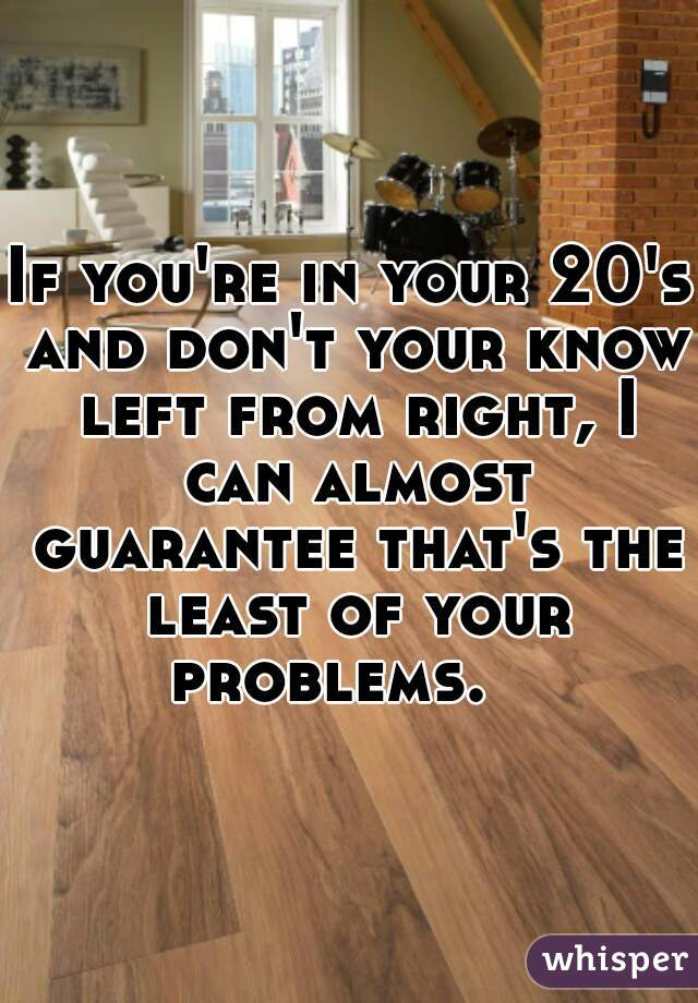 If you're in your 20's and don't your know left from right, I can almost guarantee that's the least of your problems.