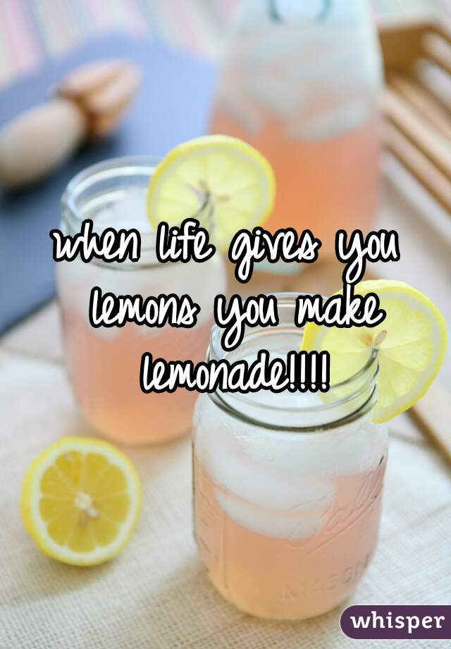 when life gives you lemons you make lemonade!!!!