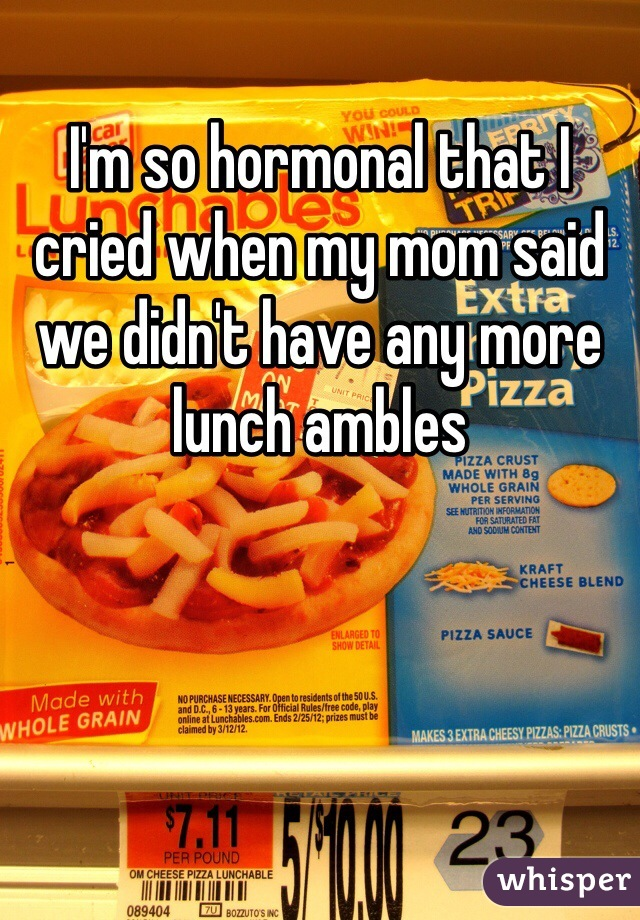 I'm so hormonal that I cried when my mom said we didn't have any more lunch ambles