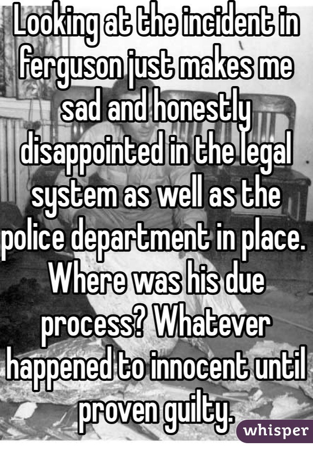 Looking at the incident in ferguson just makes me sad and honestly disappointed in the legal system as well as the police department in place. Where was his due process? Whatever happened to innocent until proven guilty.