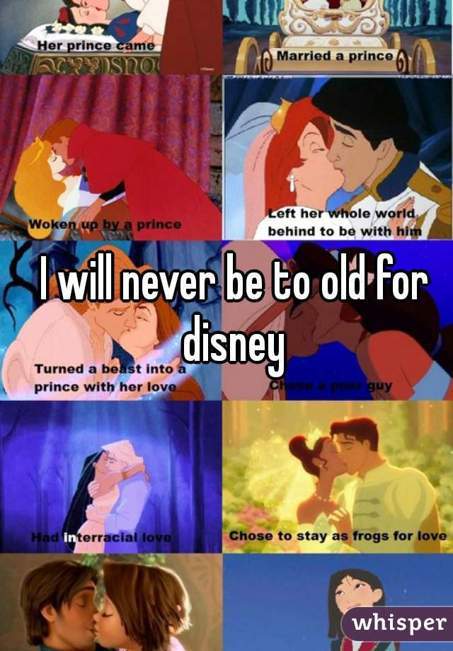 I will never be to old for disney