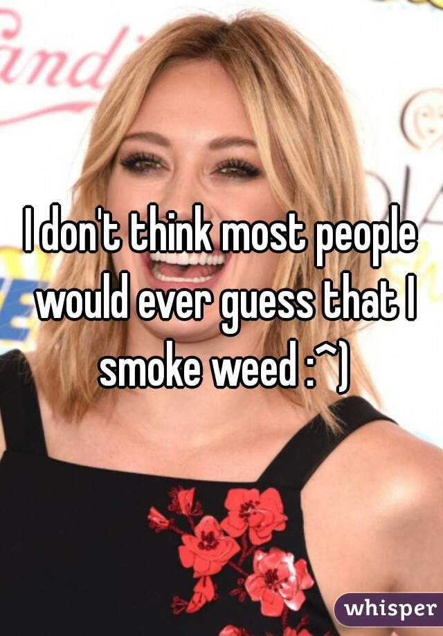 I don't think most people would ever guess that I smoke weed :^)