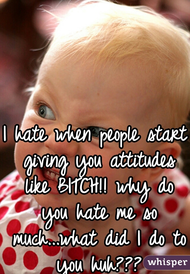 I hate when people start giving you attitudes like BITCH!! why do you hate me so much...what did I do to you huh???