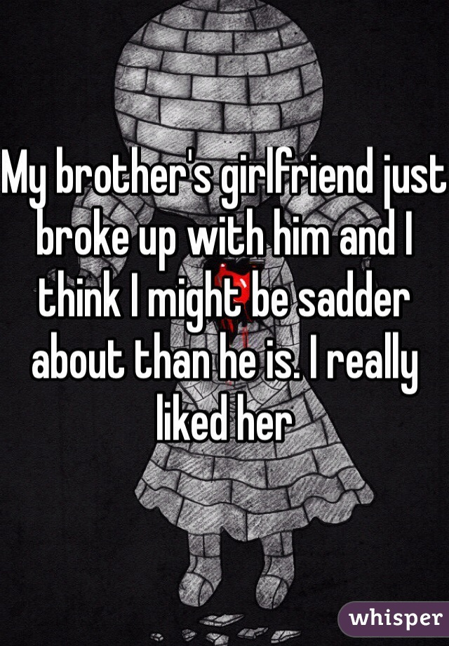 My brother's girlfriend just broke up with him and I think I might be sadder about than he is. I really liked her