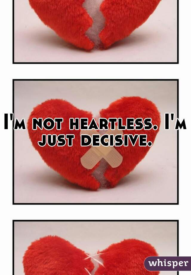 I'm not heartless. I'm just decisive.