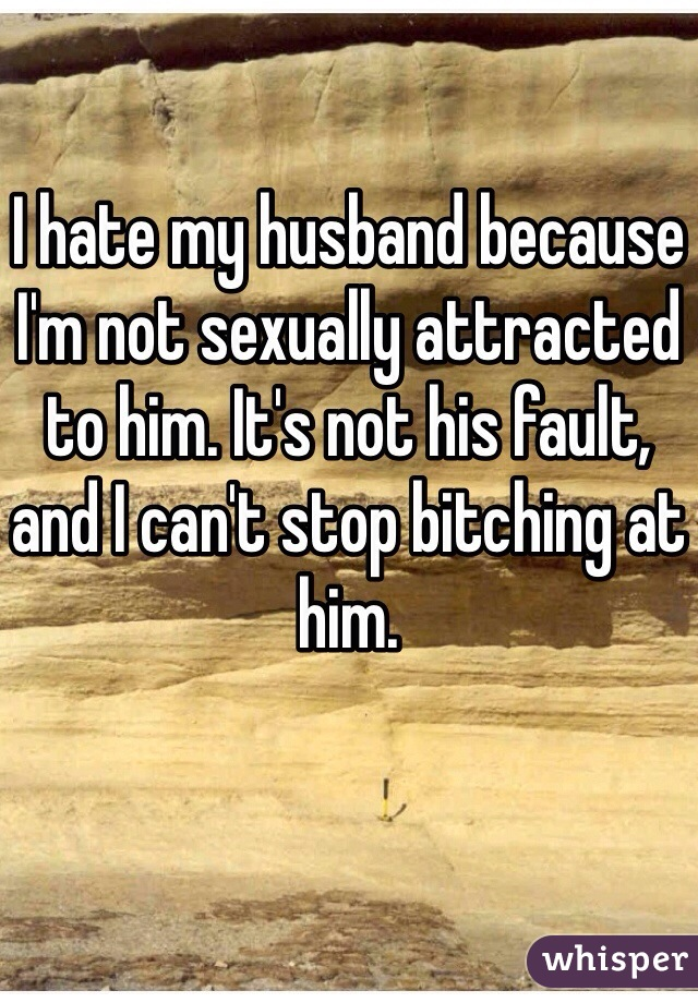 I hate my husband because I'm not sexually attracted to him. It's not his fault, and I can't stop bitching at him.