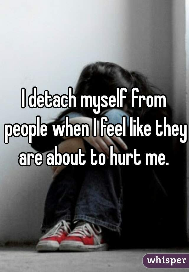 I detach myself from people when I feel like they are about to hurt me.