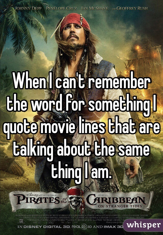 When I can't remember the word for something I quote movie lines that are talking about the same thing I am.