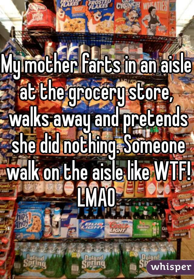 My mother farts in an aisle at the grocery store,  walks away and pretends she did nothing. Someone walk on the aisle like WTF! LMAO