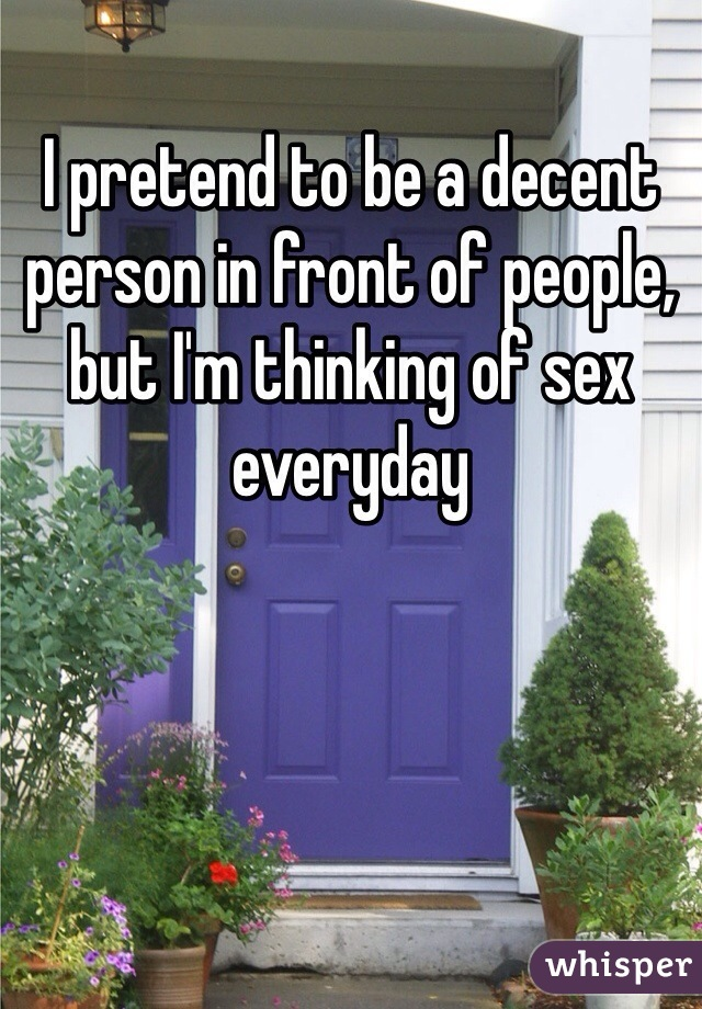 I pretend to be a decent person in front of people, but I'm thinking of sex everyday