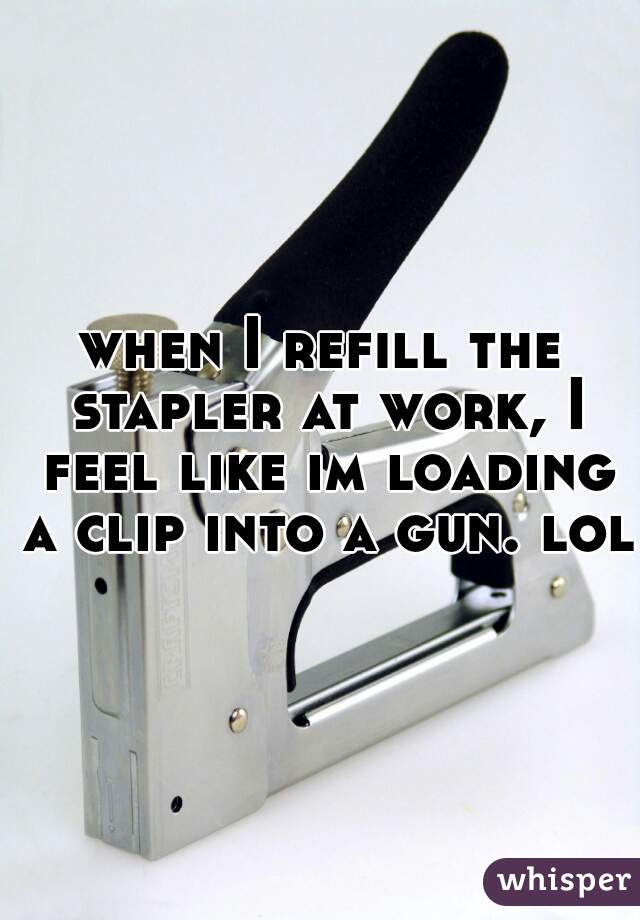 when I refill the stapler at work, I feel like im loading a clip into a gun. lol.