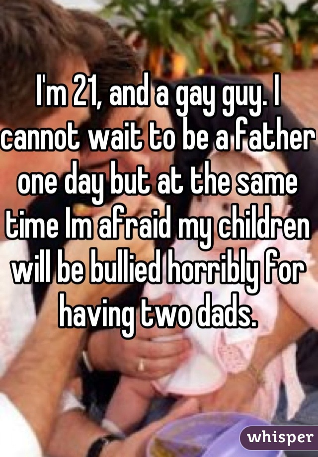 I'm 21, and a gay guy. I cannot wait to be a father one day but at the same time Im afraid my children will be bullied horribly for having two dads.
