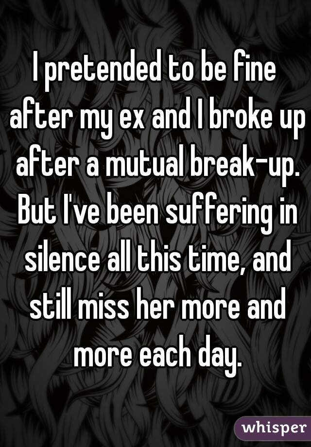 I pretended to be fine after my ex and I broke up after a mutual break-up. But I've been suffering in silence all this time, and still miss her more and more each day.