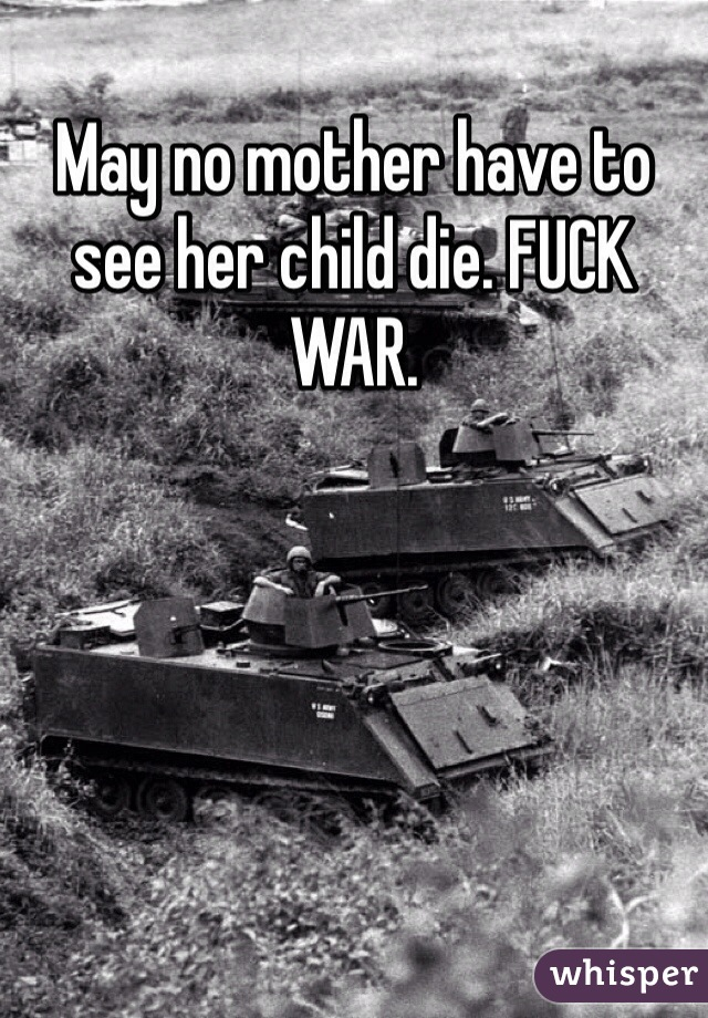 May no mother have to see her child die. FUCK WAR.