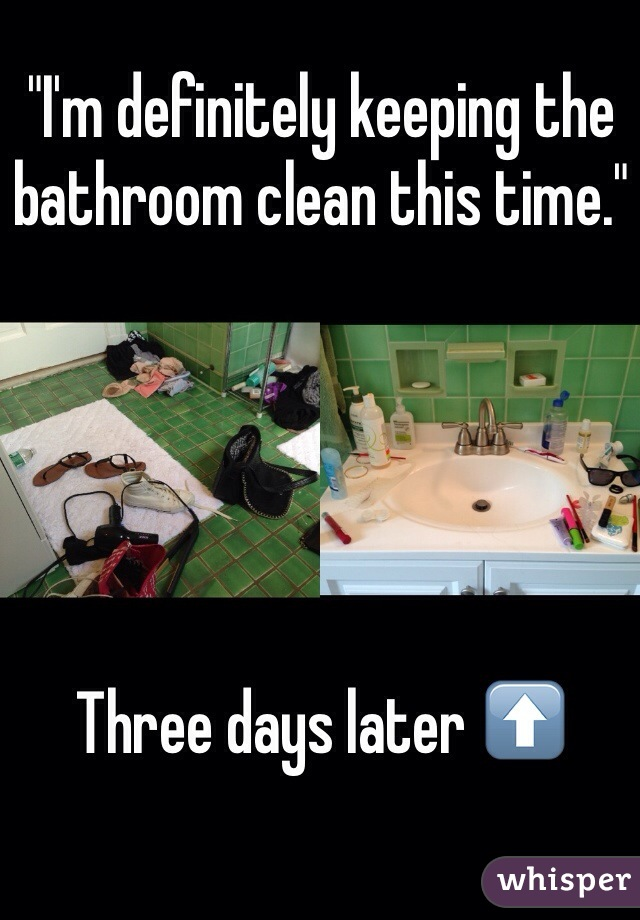 """""""I'm definitely keeping the bathroom clean this time.""""       Three days later ⬆️"""