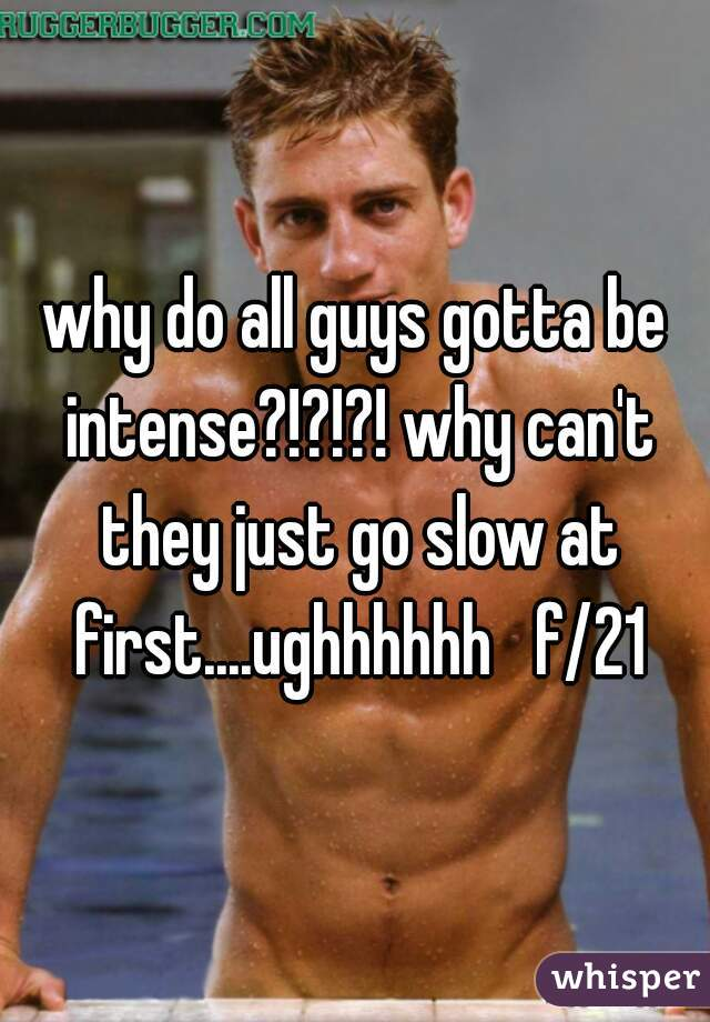 why do all guys gotta be intense?!?!?! why can't they just go slow at first....ughhhhhh   f/21