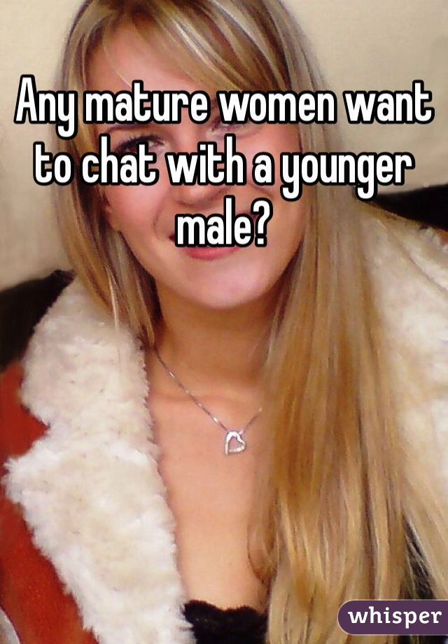 Any mature women want to chat with a younger male?
