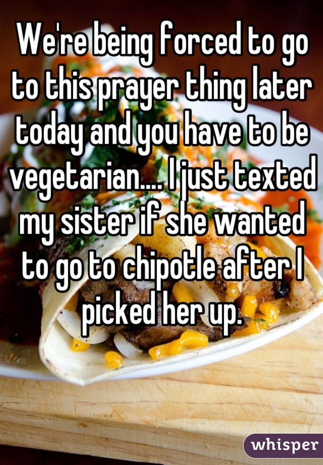 We're being forced to go to this prayer thing later today and you have to be vegetarian.... I just texted my sister if she wanted to go to chipotle after I picked her up.