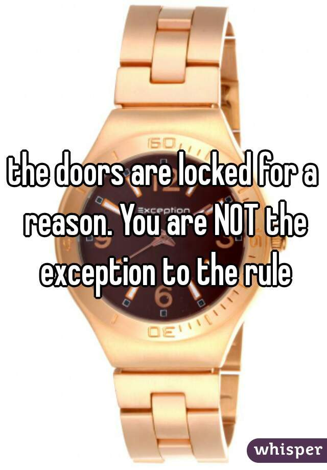 the doors are locked for a reason. You are NOT the exception to the rule