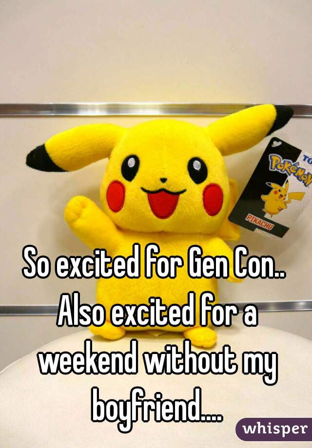 So excited for Gen Con.. Also excited for a weekend without my boyfriend....