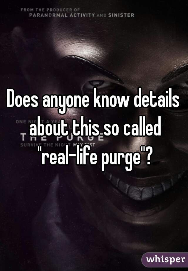 "Does anyone know details about this so called ""real-life purge""?"