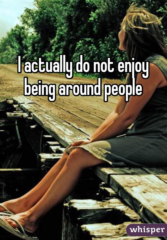 I actually do not enjoy being around people
