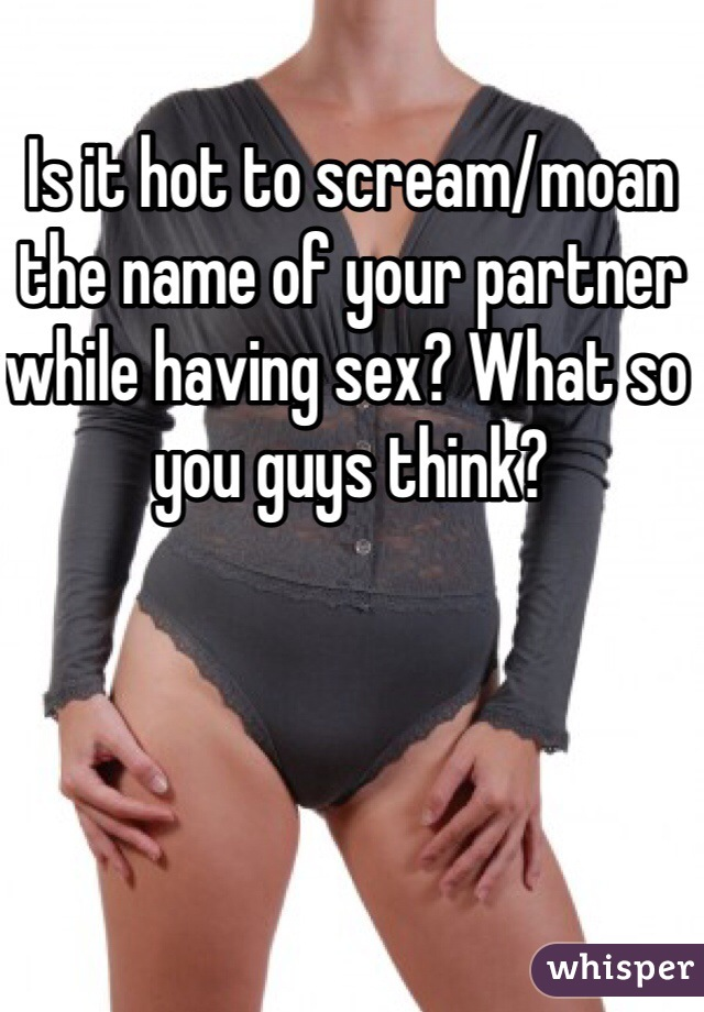 Is it hot to scream/moan the name of your partner while having sex? What so you guys think?