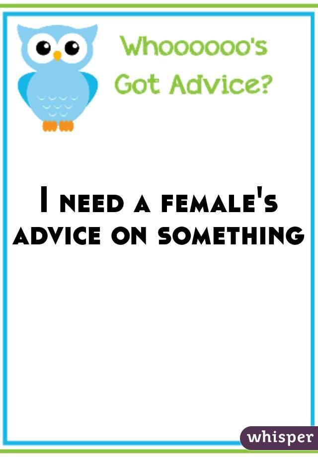 I need a female's advice on something