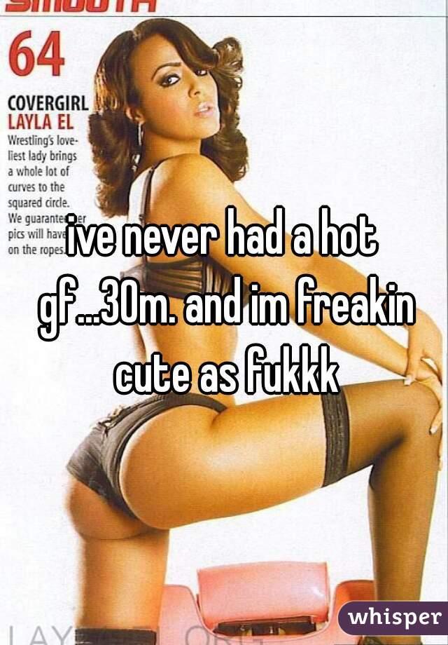 ive never had a hot gf...30m. and im freakin cute as fukkk