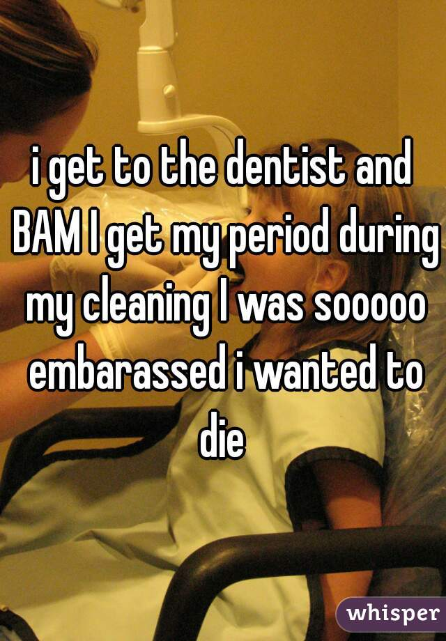i get to the dentist and BAM I get my period during my cleaning I was sooooo embarassed i wanted to die