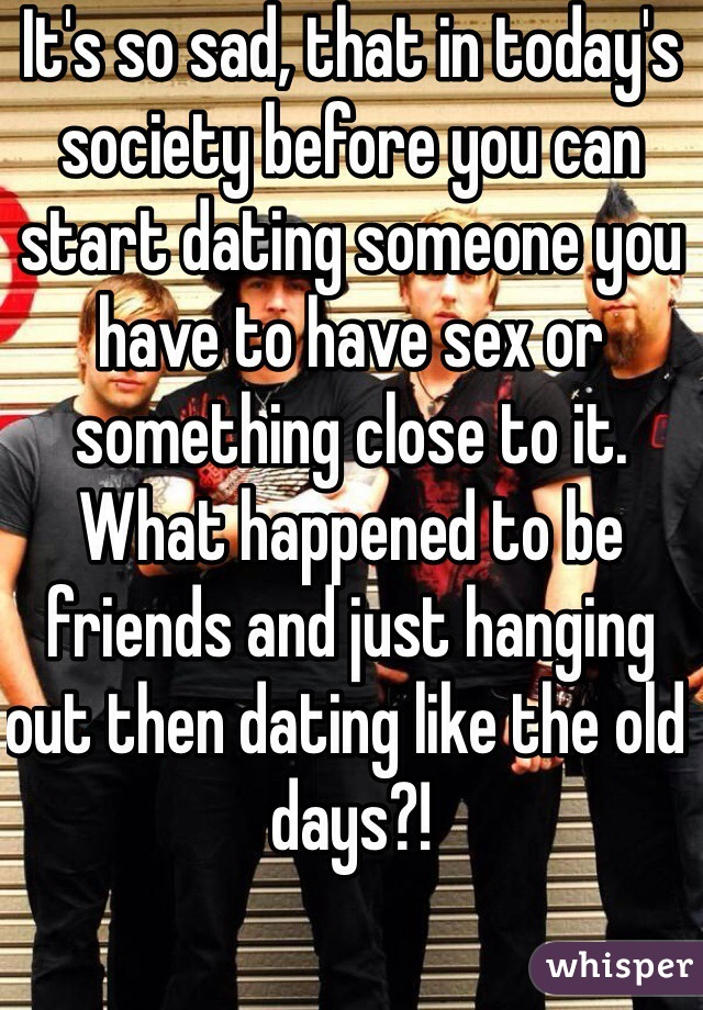 It's so sad, that in today's society before you can start dating someone you have to have sex or something close to it. What happened to be friends and just hanging out then dating like the old days?!