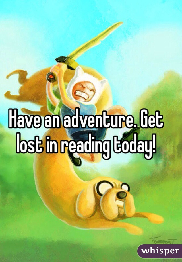 Have an adventure. Get lost in reading today!