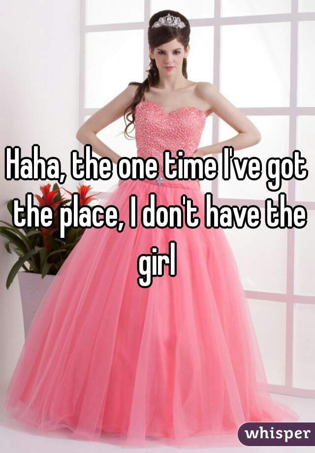 Haha, the one time I've got the place, I don't have the girl