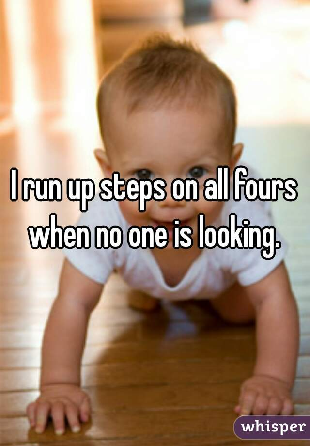I run up steps on all fours when no one is looking.