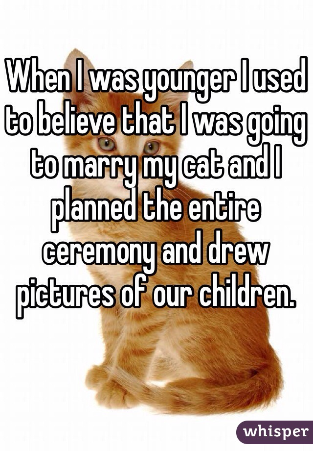 When I was younger I used to believe that I was going to marry my cat and I planned the entire ceremony and drew pictures of our children.