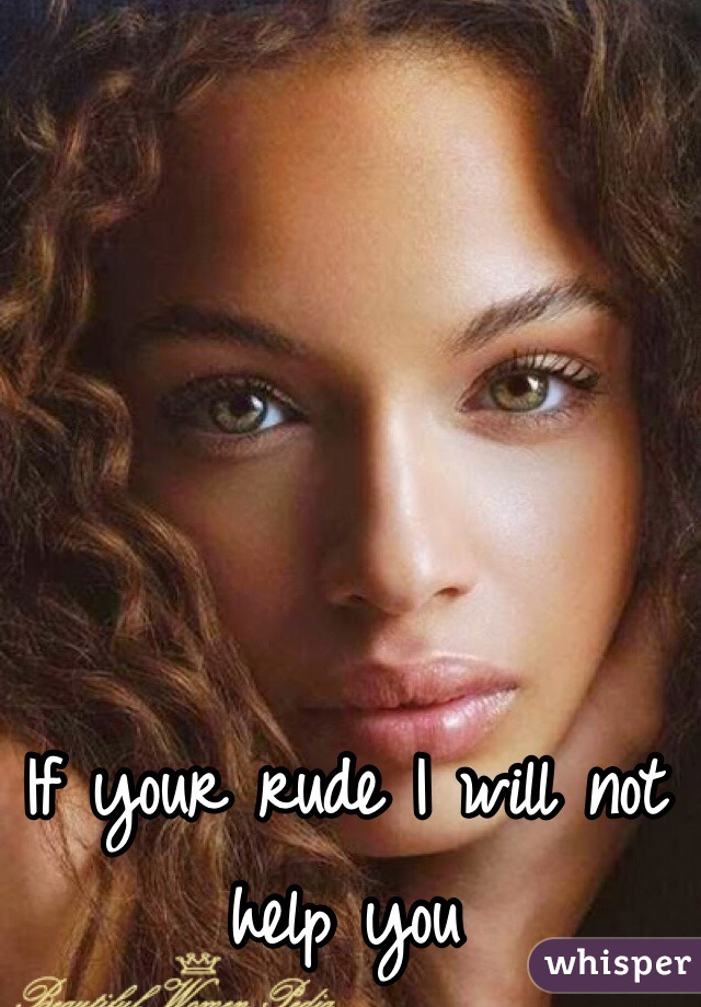 If your rude I will not help you