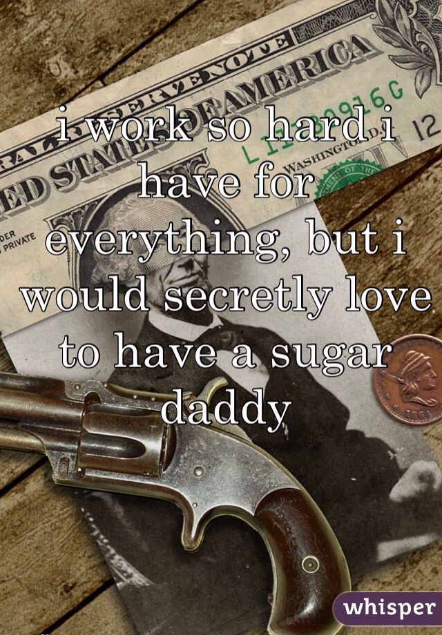 i work so hard i have for everything, but i would secretly love to have a sugar daddy