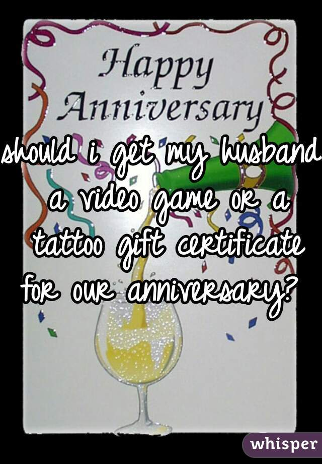 should i get my husband a video game or a tattoo gift certificate for our anniversary?