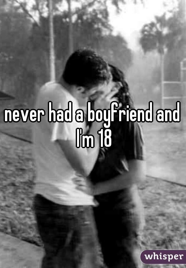 never had a boyfriend and I'm 18