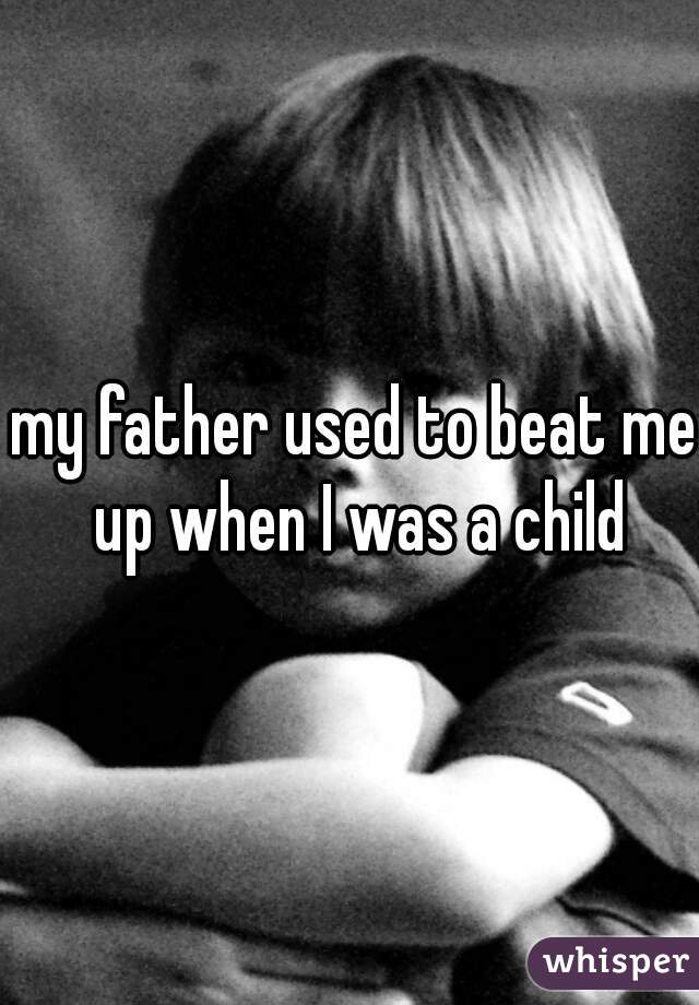 my father used to beat me up when I was a child
