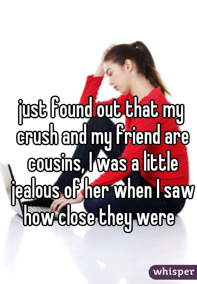 just found out that my crush and my friend are cousins, I was a little jealous of her when I saw how close they were