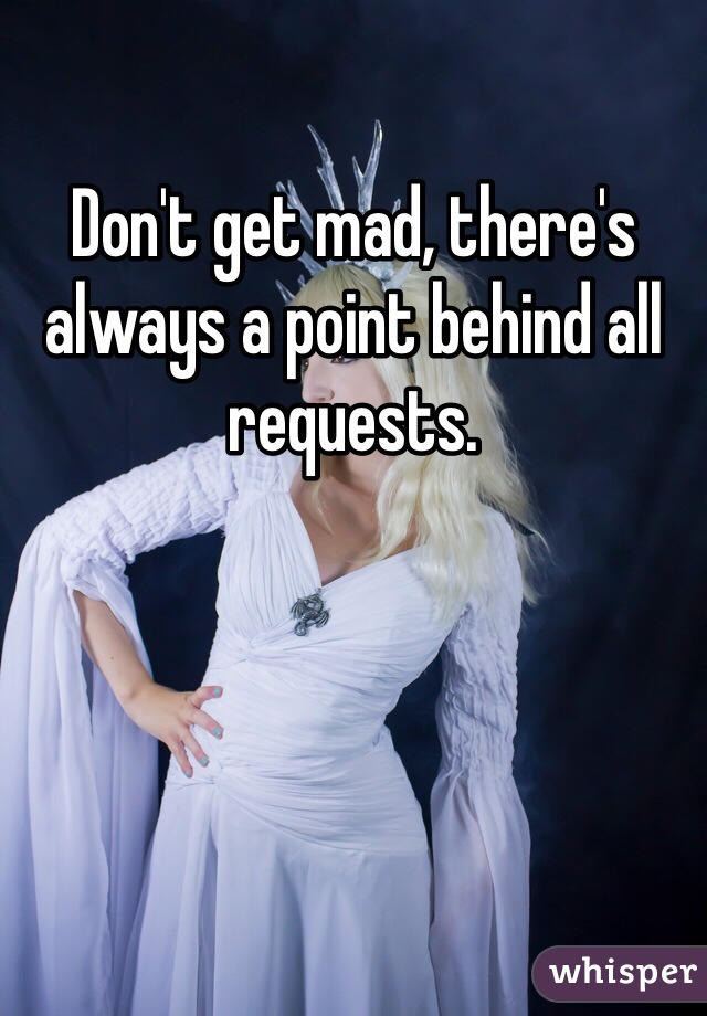 Don't get mad, there's always a point behind all requests.