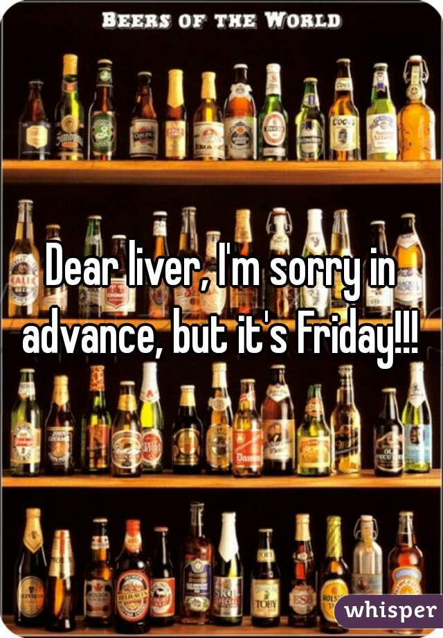 Dear liver, I'm sorry in advance, but it's Friday!!!