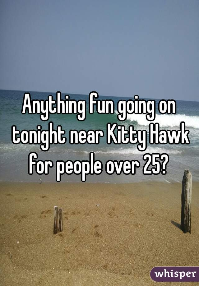 Anything fun going on tonight near Kitty Hawk for people over 25?