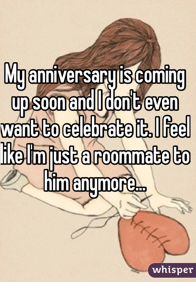 My anniversary is coming up soon and I don't even want to celebrate it. I feel like I'm just a roommate to him anymore...