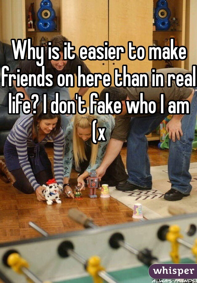 Why is it easier to make friends on here than in real life? I don't fake who I am (x