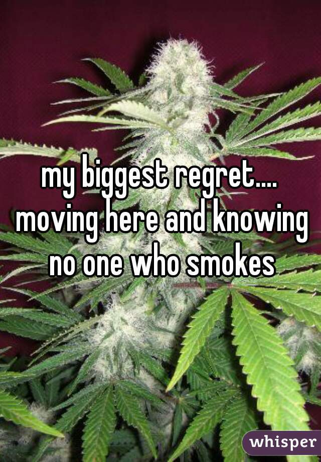 my biggest regret.... moving here and knowing no one who smokes