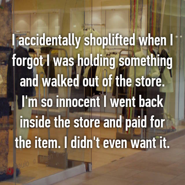 I accidentally shoplifted when I forgot I was holding something and walked out of the store. I'm so innocent I went back inside the store and paid for the item. I didn't even want it.