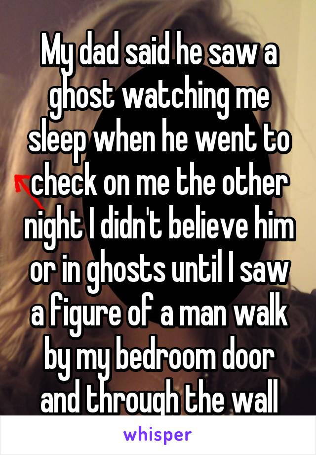 My dad said he saw a ghost watching me sleep when he went to check on me the other night I didn't believe him or in ghosts until I saw a figure of a man walk by my bedroom door and through the wall