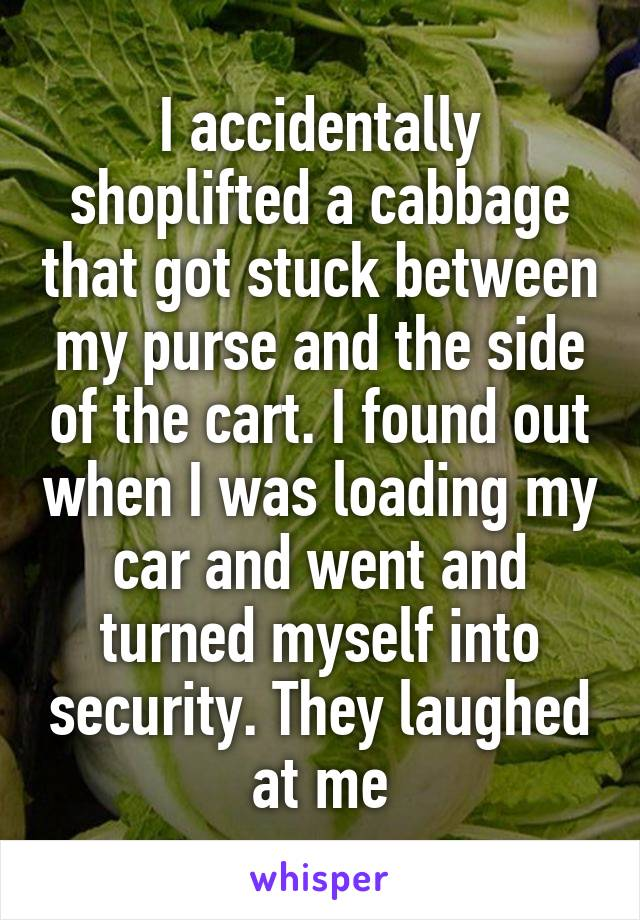 I accidentally shoplifted a cabbage that got stuck between my purse and the side of the cart. I found out when I was loading my car and went and turned myself into security. They laughed at me